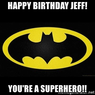 Superhero Birthday Meme - happy birthday jeff you re a superhero batman logo