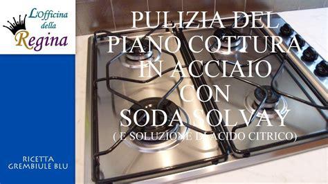 pulizia piano cottura pulizia piano cottura in acciaio con soda solvay e