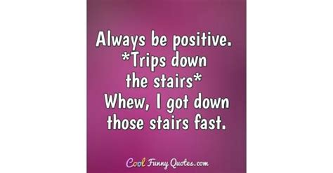 positive trips   stairs whew     stairs fast