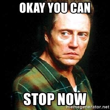 Stop Girl Meme - okay you can stop now christopher walken meme generator