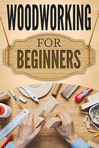best woodworking books for beginners woodworking for beginners the ultimate woodworking guide