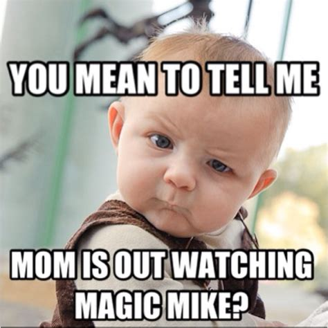Magic Mike Meme - skeptical baby mom magic mike skeptical baby boy
