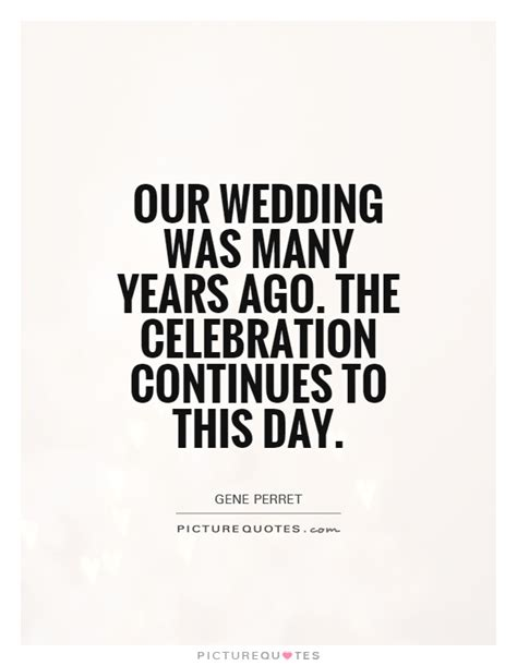 Wedding Anniversary Celebration Quote by Our Wedding Was Many Years Ago The Celebration Continues