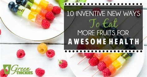 10 Ways To Eat More Healthy by Finding Fruit Boring 10 Inventive New Ways To Eat More