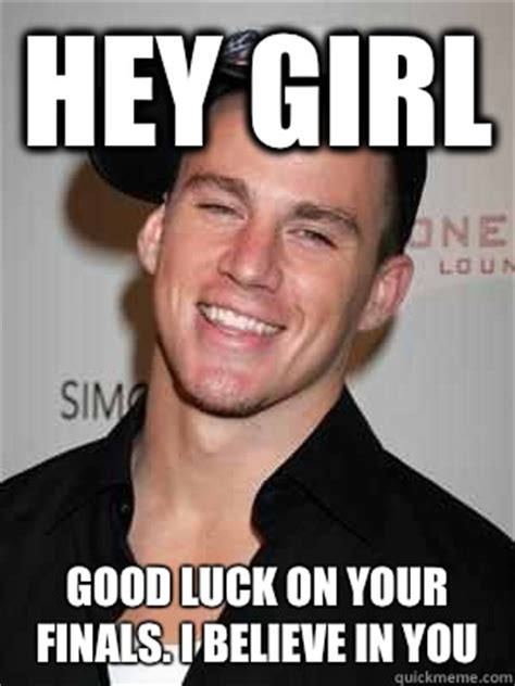 Channing Tatum Meme - hey girl good luck on your finals i believe in you