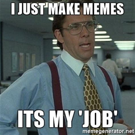 Office Space Boss Meme - i just make memes its my job office space boss meme