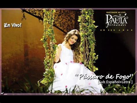 paula en espanol paula fernandes p 225 ssaro de fogo concierto sub espa 241 ol letra portugu 233 s youtube