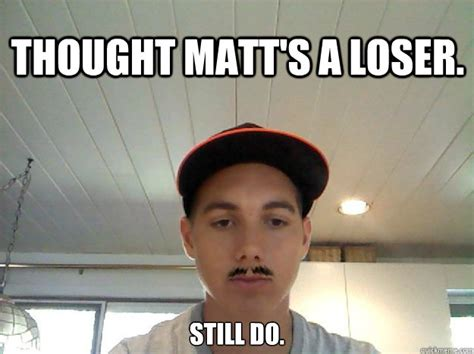 Loser Memes - thought matt s a loser still do loser matt quickmeme