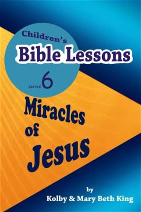 time the of jesus how his lessons miracles and devotion changed the world books children s bible lessons miracles of jesus by kolby