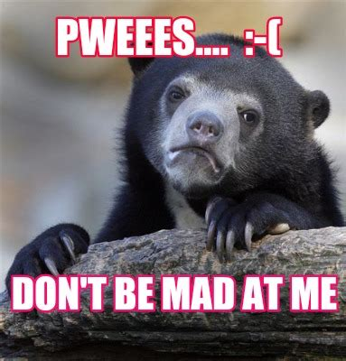 Dont Be Mad At Me Meme - meme creator pweees don t be mad at me meme