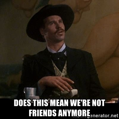 Tombstone Meme Generator - does this mean we re not friends anymore doc holliday