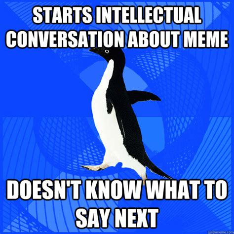 Meme Conversation - starts intellectual conversation about meme doesn t know