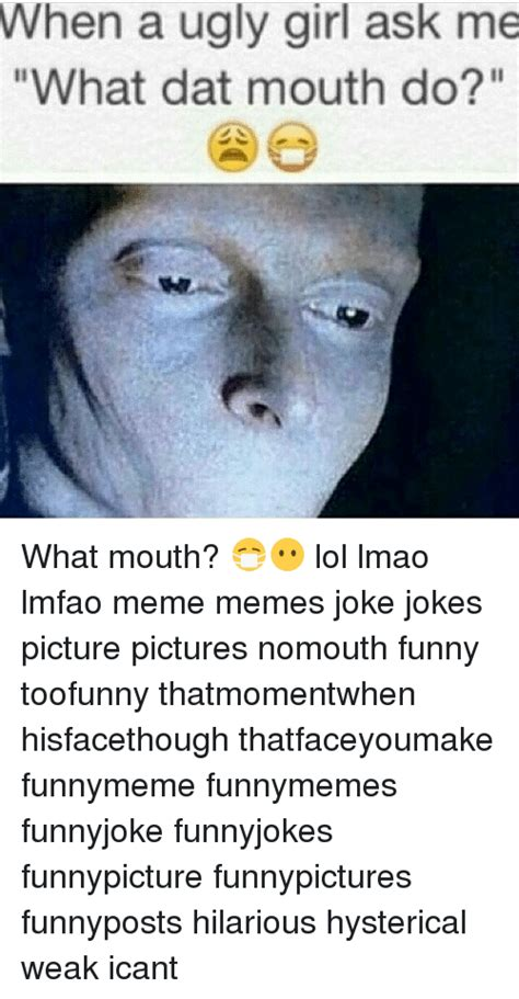 What That Mouth Do Meme - when a ugly girl ask me what dat mouth do what mouth
