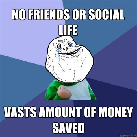 No Friends Meme - no friends or social life vasts amount of money saved