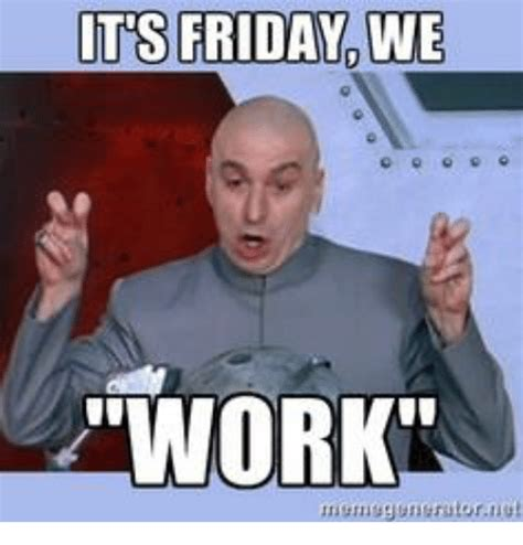 friday work meme t s friday we work ongenerutoruut friday meme on me me
