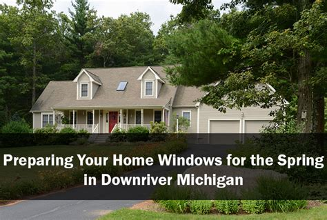 prepare your home for spring preparing your home windows for the spring in downriver