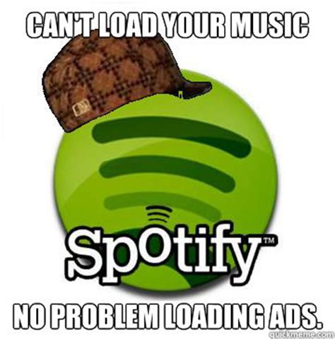 Loading Meme - can t load your music no problem loading ads scumbag