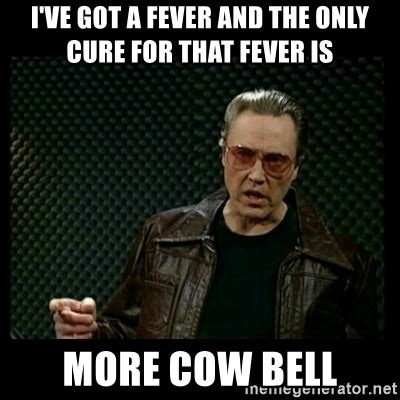 Fever Meme - i ve got a fever and the only cure for that fever is more
