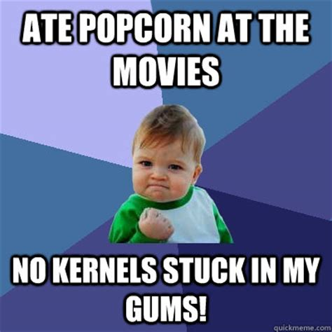 Popcorn Meme - ate popcorn at the movies no kernels stuck in my gums success kid quickmeme