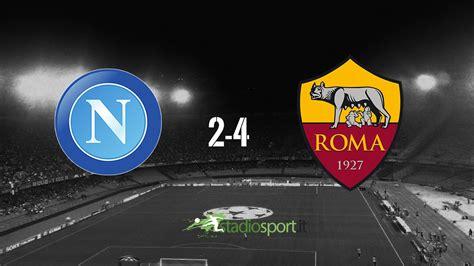di roma napoli gol highlights napoli roma 2 4 la roma espugna il