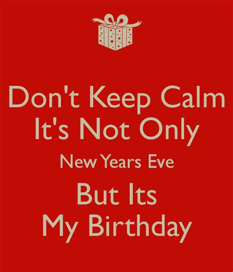 new year birthday years don t keep calm it s not only new years but its my