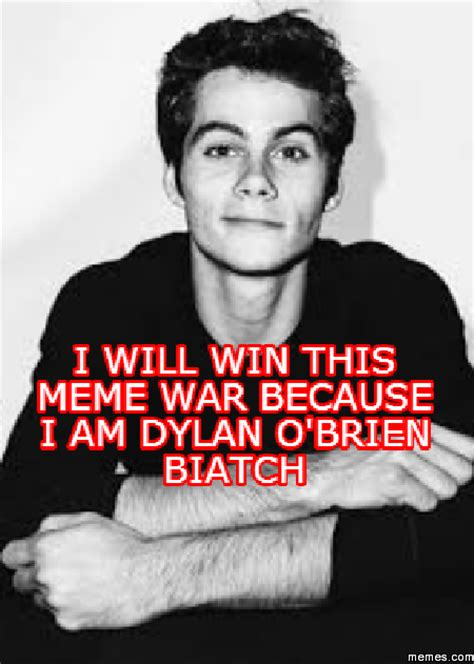I Will Win Meme - i will win this meme war because i am dylan o brien biatch