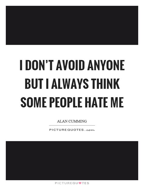 I don't avoid anyone but I always think some people hate