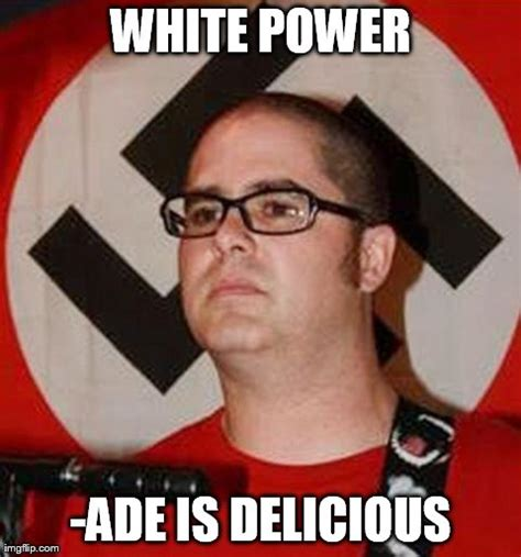 White Power Meme - what does a reformed white supremacist drink imgflip