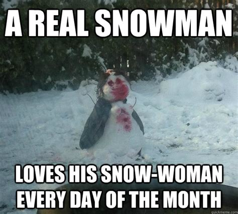Snowman Meme - a real snowman loves his snow woman every day of the month