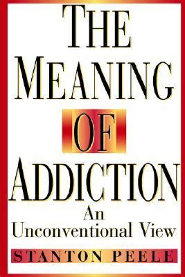 The Meaning Of Addiction An Unconventional View By