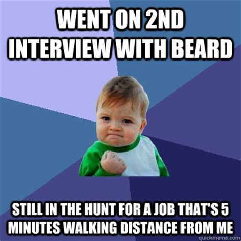 Job Hunt Meme - went on 2nd interview with beard still in the hunt for a