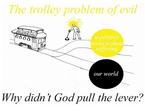 trolley problem or would the trolley problem of evil a perferct world without suffering our world why didn t goa pull the