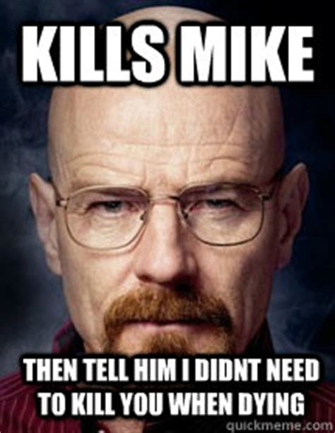 Mike Breaking Bad Meme - kills mike then tell him i didnt need to kill you when