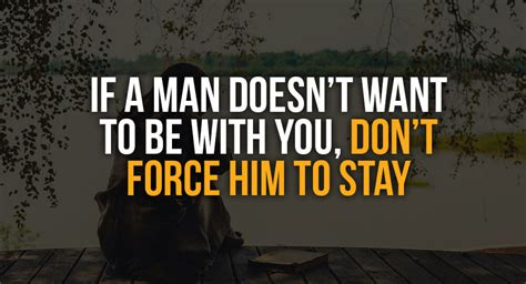a man doesn t need to be perfect to make a woman happy all if a man doesn t want to be with you don t force him to stay