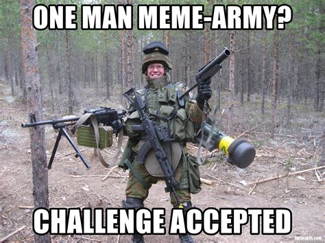 Single Man Meme - one man meme army challenge accepted one man army meme generator