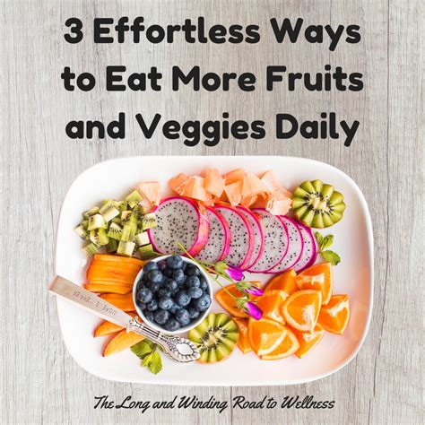 7 Ways To Eat More Fruits Veggies by The And Winding Road To Wellness 3 Effortless Ways