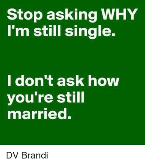 why dont you stop stop asking why i m still single i don t ask how you re still married dv brandi meme on sizzle