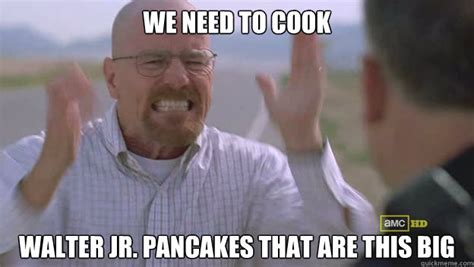 Walt Jr Meme - we need to cook walter jr pancakes that are this big