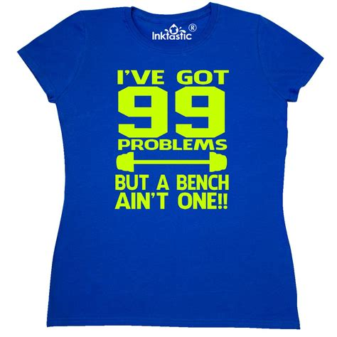i got 99 problems but a bench aint one i ve got 99 problems but a bench ain t one women s t