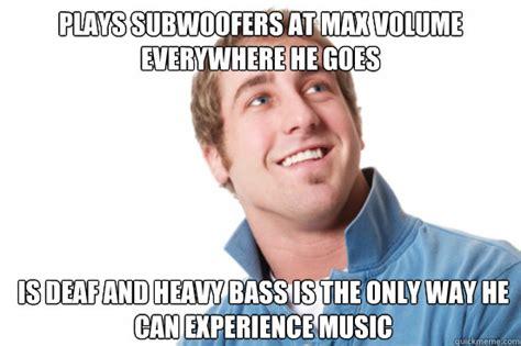 Misunderstood Girlfriend Meme - plays subwoofers at max volume everywhere he goes is deaf