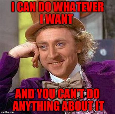 I Do What I Want Meme - creepy condescending wonka meme imgflip