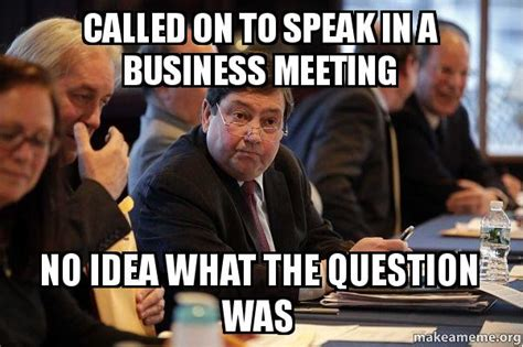 Business Meeting Meme - called on to speak in a business meeting no idea what the