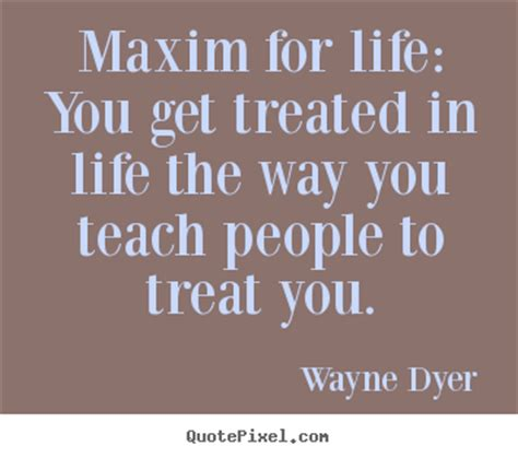 maxim for life you get treated in life the way you teach wayne dyer picture quotes maxim for life you get