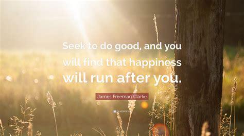 james freeman clarke quote seek   good    find  happiness  run