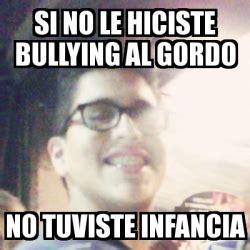 No Al Bullying Memes - meme personalizado si no le hiciste bullying al gordo no
