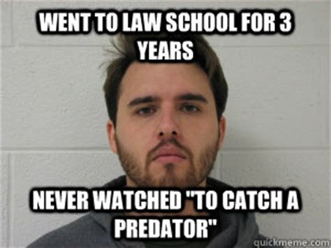 To Catch A Predator Meme - went to law school for 3 years never watched quot to catch a