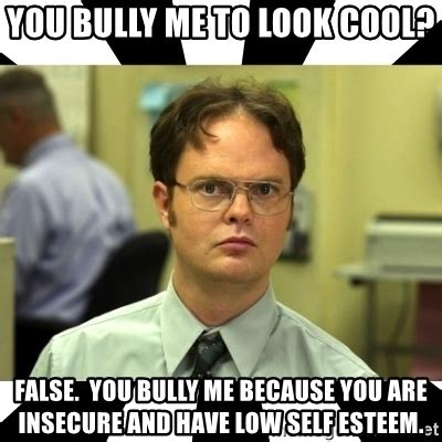 Bully Meme - you bully me to look cool false you bully me because you