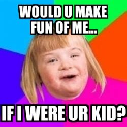 Retarded Girl Meme - meme retard girl would u make fun of me if i were ur