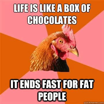 Life Is Like A Box Of Chocolates Meme - life is like a box of chocolates it ends fast for fat