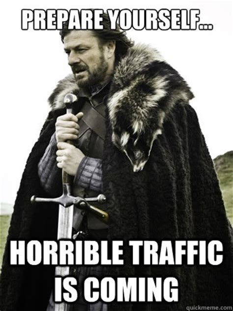 Prepare Yourself Meme - prepare yourself horrible traffic is coming prepare